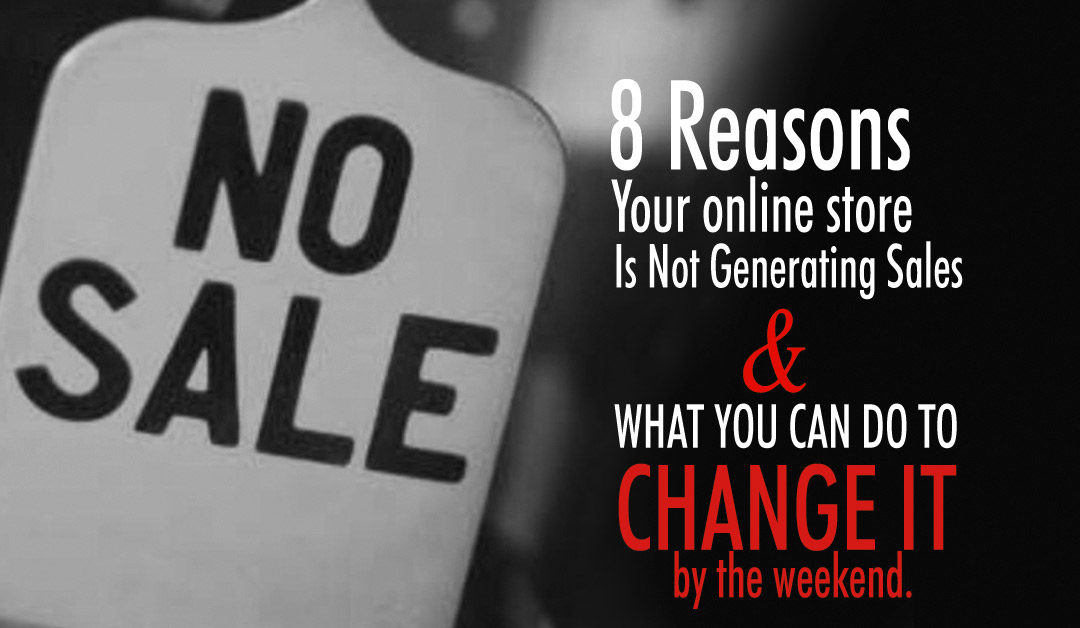 8 Reason Your Online Store Is Not Generating Sales and What You Can Do By the Weekend To Change It